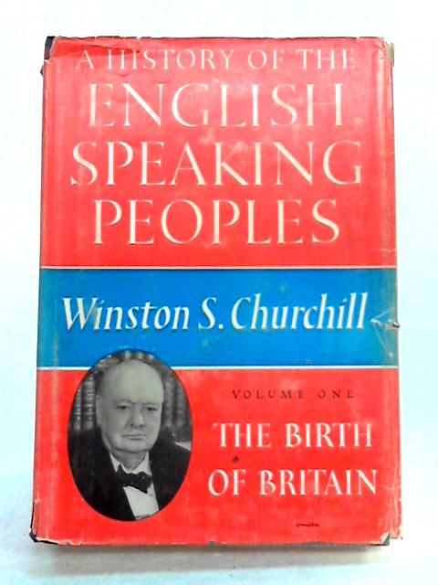History of the English Speaking Peoples: Vol. I The Birth of Britain by Winston S. Churchill