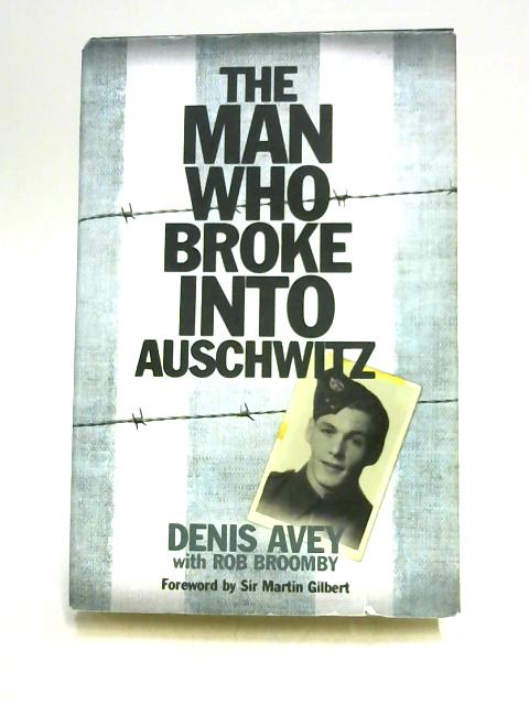 The Man Who Broke Into Auschwitz by Avey & Broom