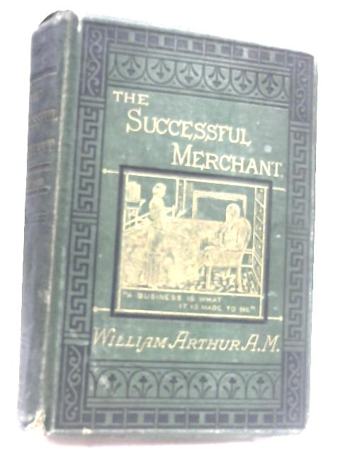 The Successful Merchant: Sketches of the Life of Mr Samuel Budgett by William Arthur