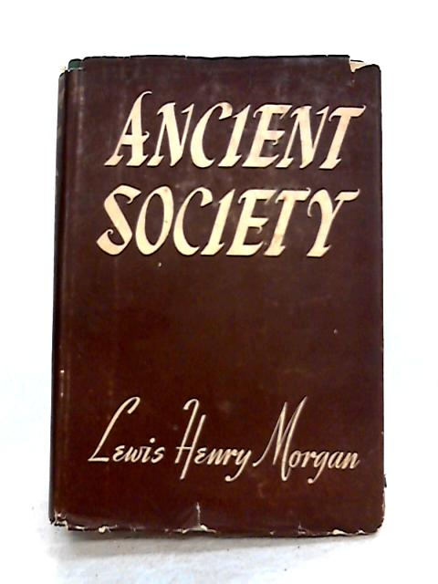 Ancient Society; Or, Researches in the Lines of Human Progress from Savagery Through Barbarism to Civilization By L.H. Morgan