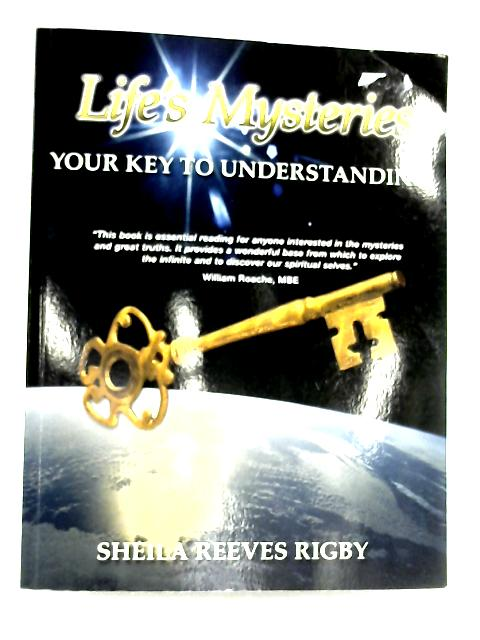 Life's Mysteries: Your Key To Understanding by Sheila Reeves Rigby