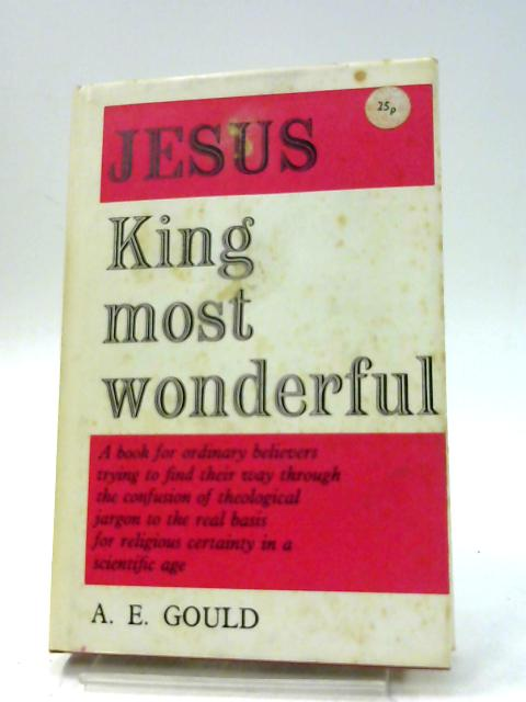 Jesus King Most Wonderful: Studies in the Sovereignty and Saviourhood of Jesus Christ by Gould A.E.