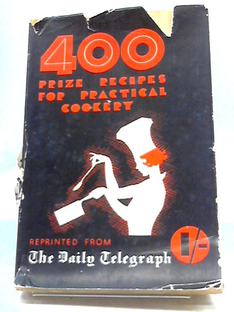 Four Hundred [400] Prize Recipes for Practical Cookery Reprinted from The Daily Telegraph by Various