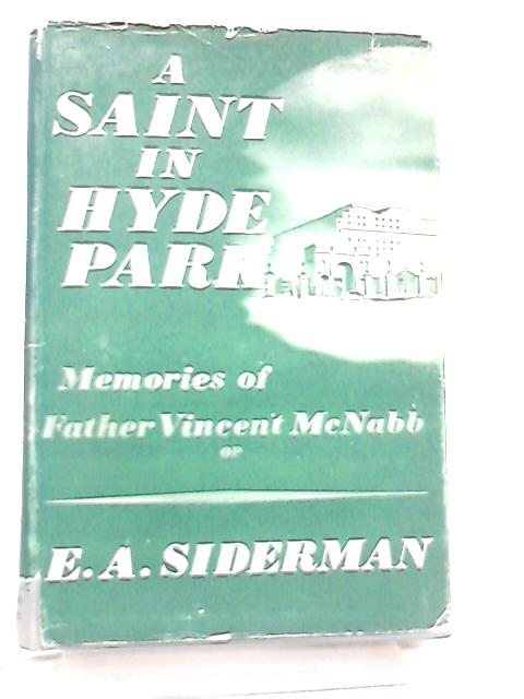 A Saint in Hyde Park, Memories of Father Vincent McNabb by E. A. Siderman