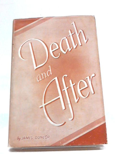 Death and After. Survival, Resurrection And Reunion by James Dunlop