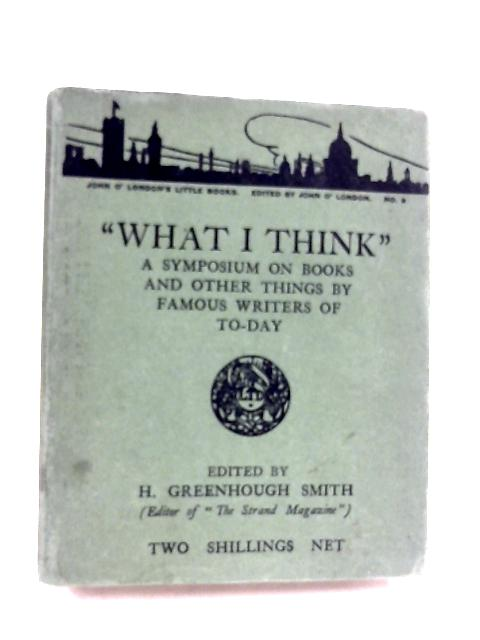 What I Think: A Symposium On Books And Other Things By H. Greenhough Smith