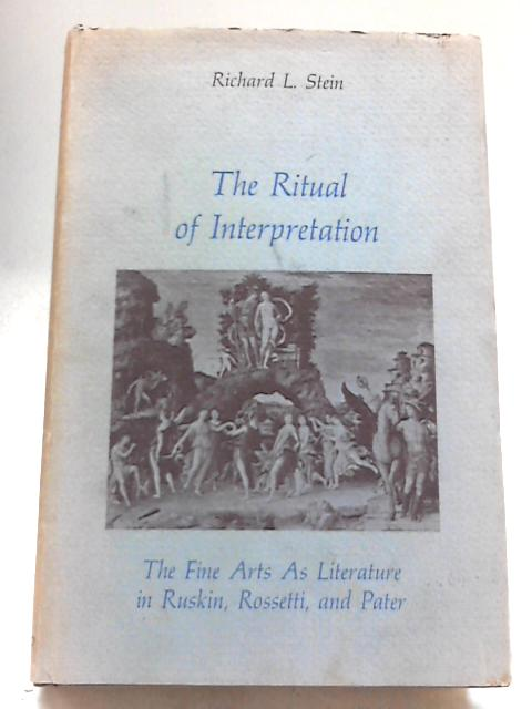 Ritual of Interpretation: Fine Arts as Literature in Ruskin, Rossetti and Pater by RL Stein