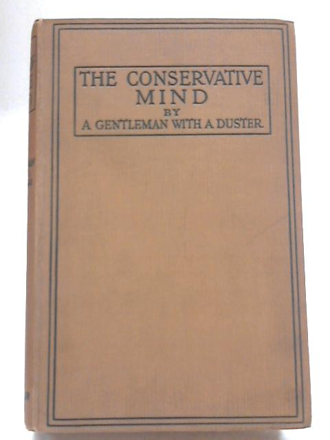 The Conservative Mind: by a Gentleman with a Duster by Edward Harold Begbie