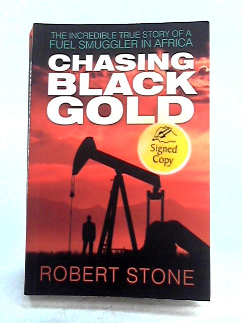 Chasing Black Gold: The Incredible True Story of a Fuel Smuggler in Africa by Robert Stone