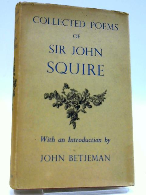 Collected Poems of Sir John Squire with a Preface By John Betjeman by Squire J C