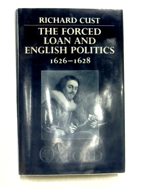 The Forced Loan and English Politics 1626-28 by Richard Cust