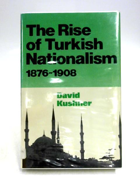 Rise of Turkish Nationalism 1876-1908 by David Kushner