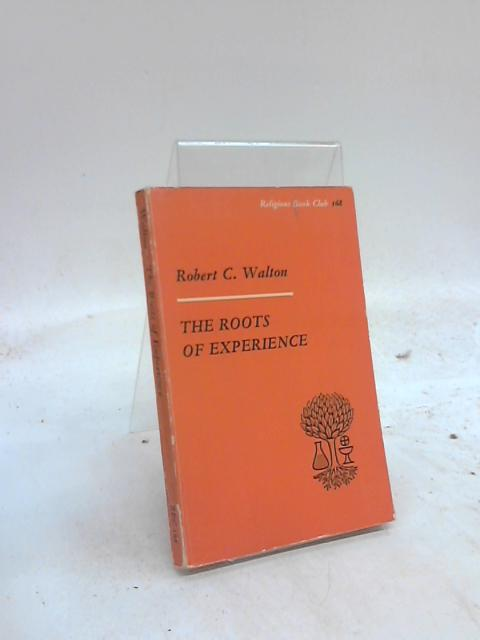 The Roots of Experience and its interpretation by science, history and religion by Robert C Walton