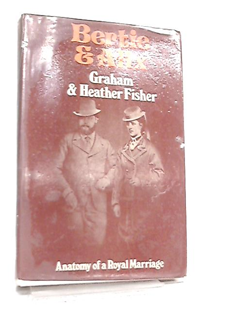 Bertie and Alix, Anatomy of a Royal Marriage by Graham Fisher