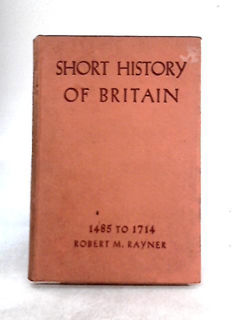 Short History of Britain 1485-1714 By Robert M. Rayner
