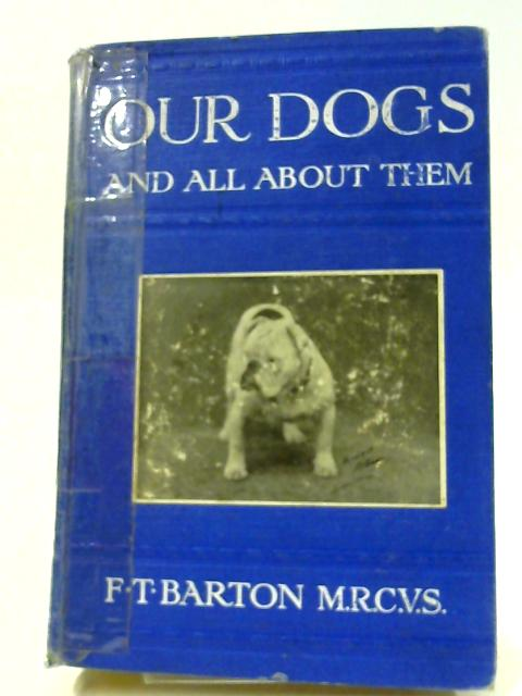Our Dogs and All About Them: A practical guide for everyone who keeps a dog. by Barton, Frank Townend.