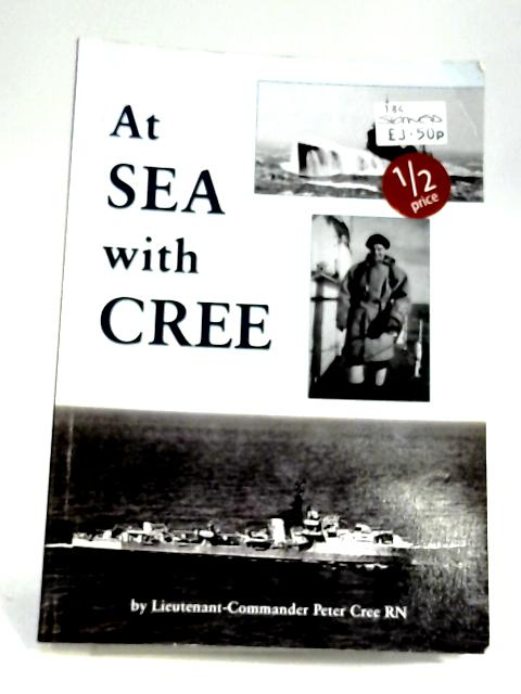 At Sea with Cree by Peter (Lieutenant-Commander) Cree