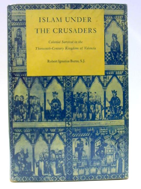 Islam Under the Crusaders: Colonial Survival in the Thirteenth-Century Kingdom of Valencia (Princeton Legacy Library) by Burns, Robert Ignatius