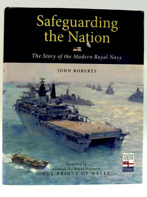 Safeguarding the Nation: The Story of the Modern Royal Navy by Roberts, John