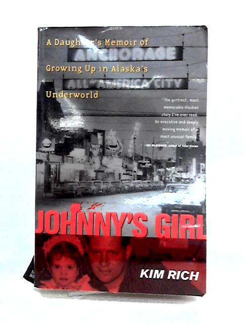 Johnny's Girl: A Daughter's Memoir of Growing Up in Alaska's Underworld By Kim Rich
