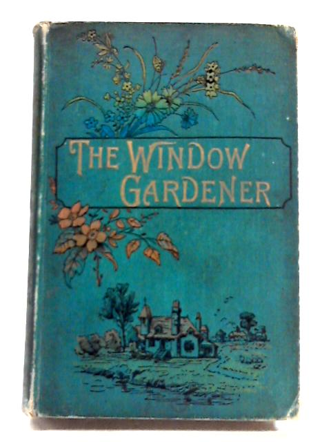 The New Practical Window Gardener - Being Practical Directions For The Cultivation Of Flowering And Foliage Plants In Windows And Glazed Cases, And The Arrangement Of Plants And Flowers For The Embell by John R Mollison