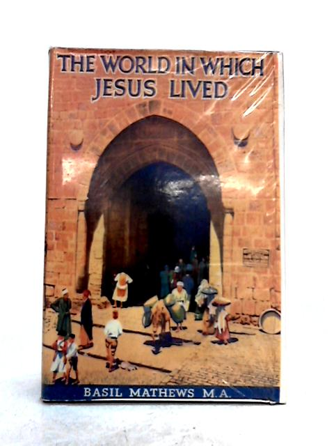 The World in Which Jesus Lived by Basil Mathews