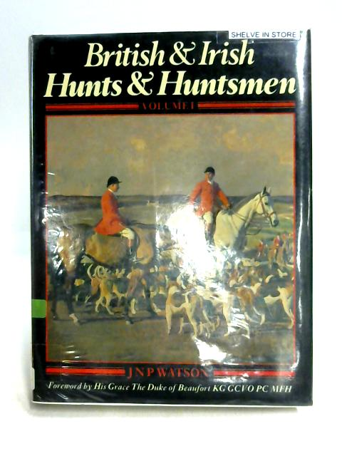 British and Irish Hunts and Huntsmen Vol 1 By J.N.P. Watson
