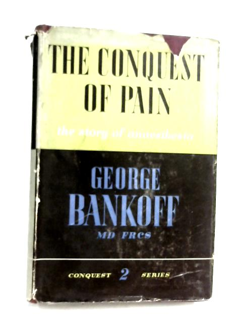 The Conquest of Pain: The Story of Anaesthesia by George Bankoff