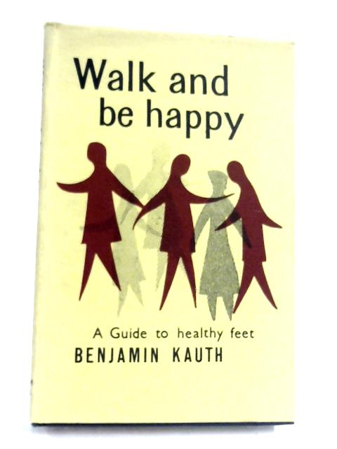 Walk And Be Happy: A Guide To Healthy Feet by Benjamin Kauth