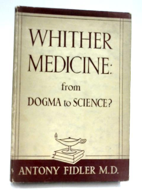 Whither Medicine: From Dogma To Science? by Antony Fidler