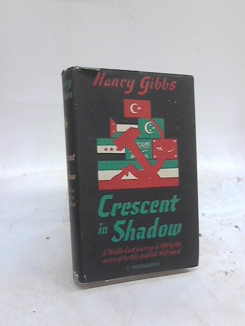 Crescent In Shadow. A Middle East Journey In 1951. by Henry Gibbs