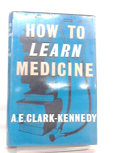 How to Learn Medicine by A.E.Clark-Kennedy