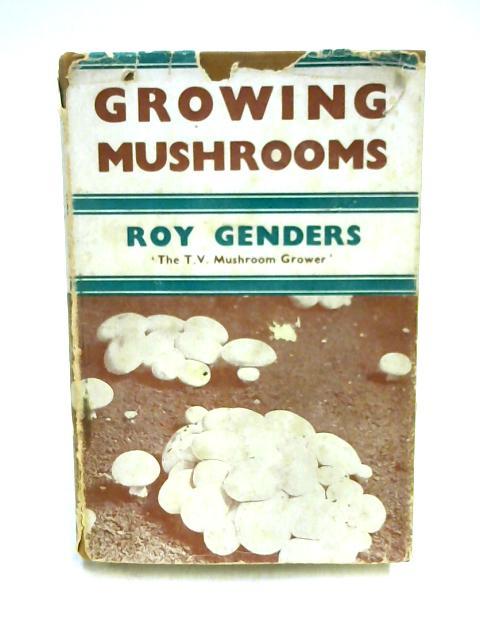 Growing Mushrooms By Roy Genders