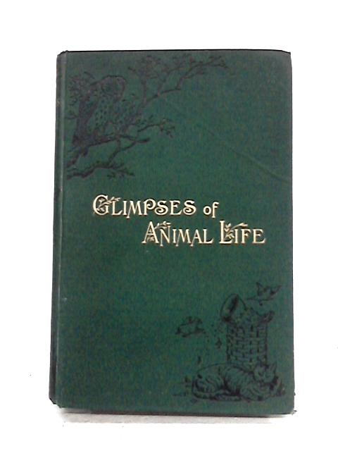 Glimpses Of Animal Life: A Naturalist's Observations On The Habits And Intelligence Of Animals by W. Jones