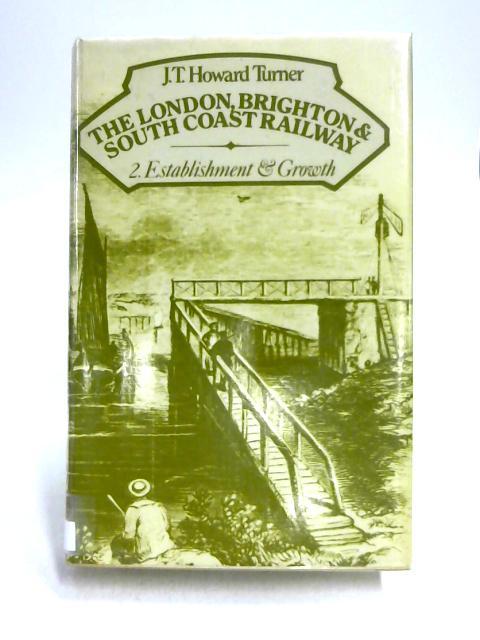 London, Brighton and South Coast Railway Vol 2: Establishment and Growth by J.T.H. Turner