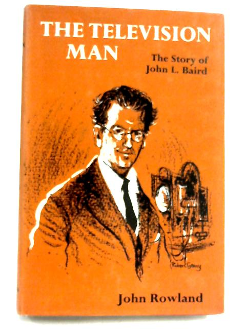 The Television Man: The Story of John Logie Baird by John Rowland