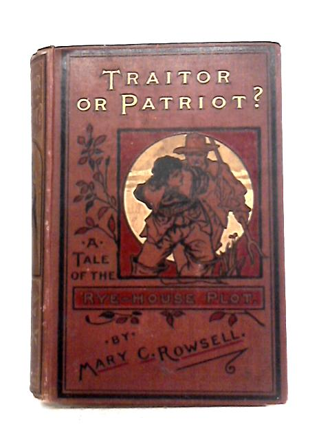 Traitor or Patriot? A Tale of the Rye-House Plot By M.C. Rowsell
