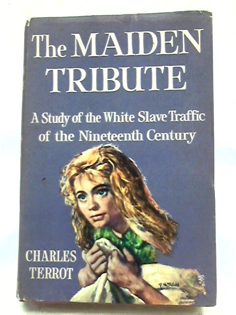 The Maiden Tribute: A Study of The White Slave Traffic of The Nineteenth Century By Charles Terrot
