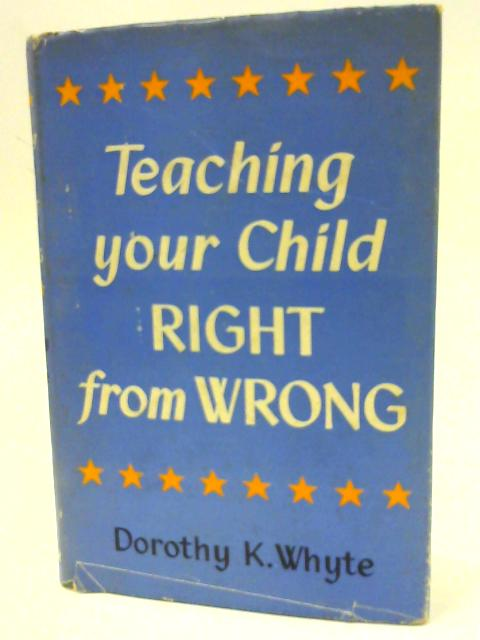 Teaching Your Child Right From Wrong By Whyte, Dorothy K