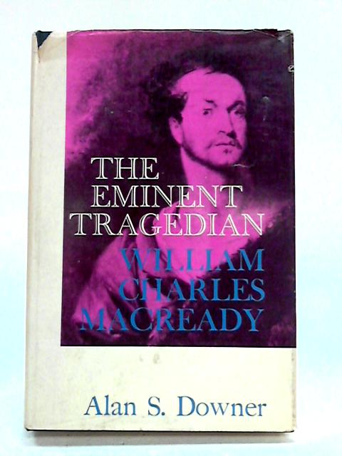 The Eminent Tragedian: William Charles Macready By A.S. Downer