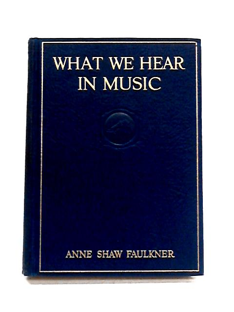 What We Hear in Music: A Course of Study in Music History and Appreciation by A.S. Faulkner