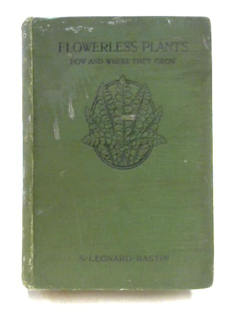 Flowerless Plants: How and Where They Grow by S. Leonard Bastin