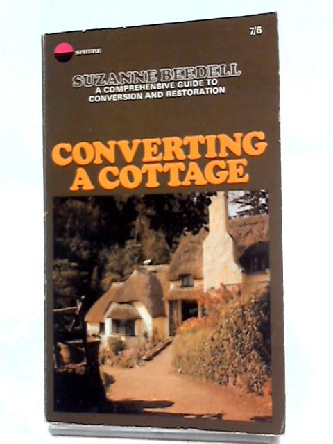 Converting a Cottage - A Comprehensive Guide To Conversion And Restoration by Suzanne Beedell