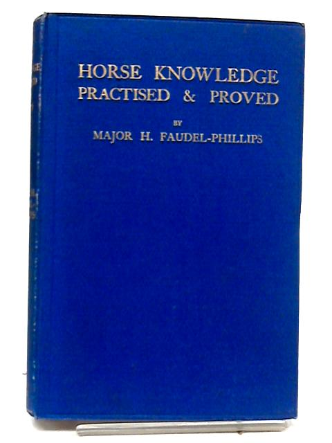 Horse Knowledge: Practised and Proved By Major H. Faudel-Phillips