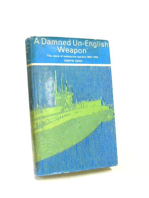Damned Un-English Weapon: Story of Submarine Warfare, 1914-18 by Edwyn Gray