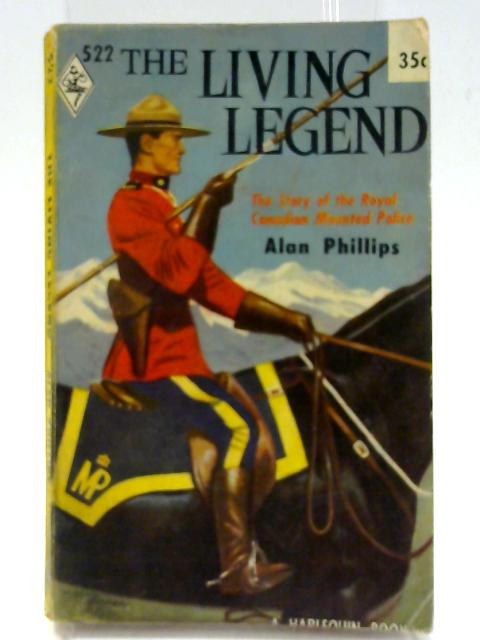 The Living Legend : The Story of the Royal Canadian Mounted Police By Phillips, Alan