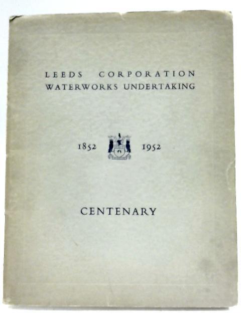 Leeds Corporation Waterworks Undertaking Centenary 1852-1952 By Anon