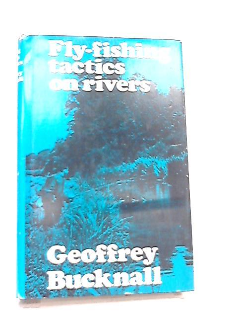 Fly Fishing Tactics on Rivers By Geoffrey Bucknall