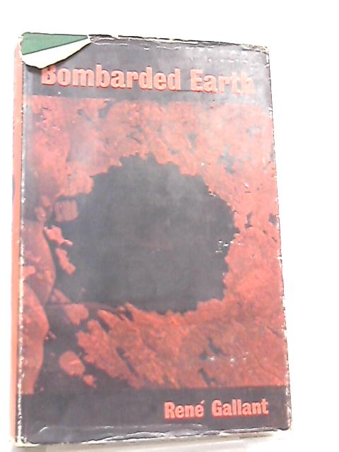 Bombarded Earth, An Essay on the Geological and Biological Effects of huge Meteorite Impacts By Rene Gallant