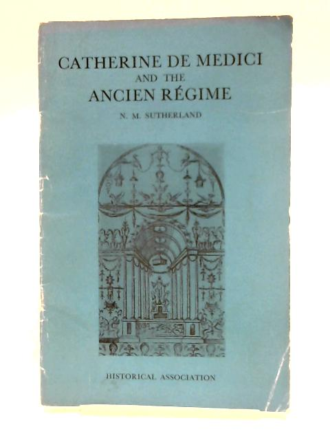 Catherine de Medici and the Ancient Regime by N.M. Sutherland